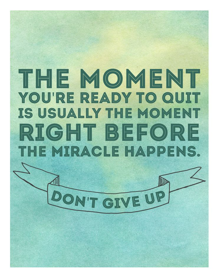 the moment you're ready to quit is usually right before the miracle happens. Don't give up!