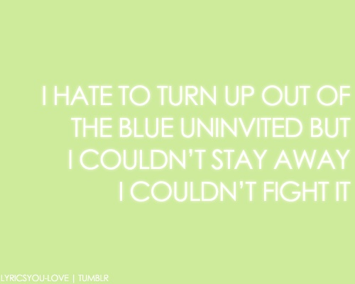 i hate to turn up out of the blue, uninvited, but i couldn't stay away, i couldn't fight it. - adele, someone like you