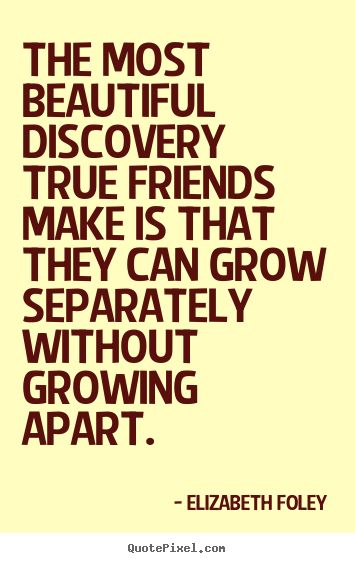 Elizabeth Foley Quotes - The most beautiful discovery true friends make is that they can grow separately without growing apart.