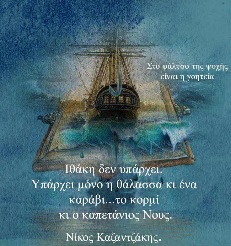 Ιθάκη δεν υπάρχει. Υπάρχει μόνο η θάλασσα κι ένα καράβι...το κορμί κι ο καπετάνιος Νους. Νίκος Καζαντζάκης