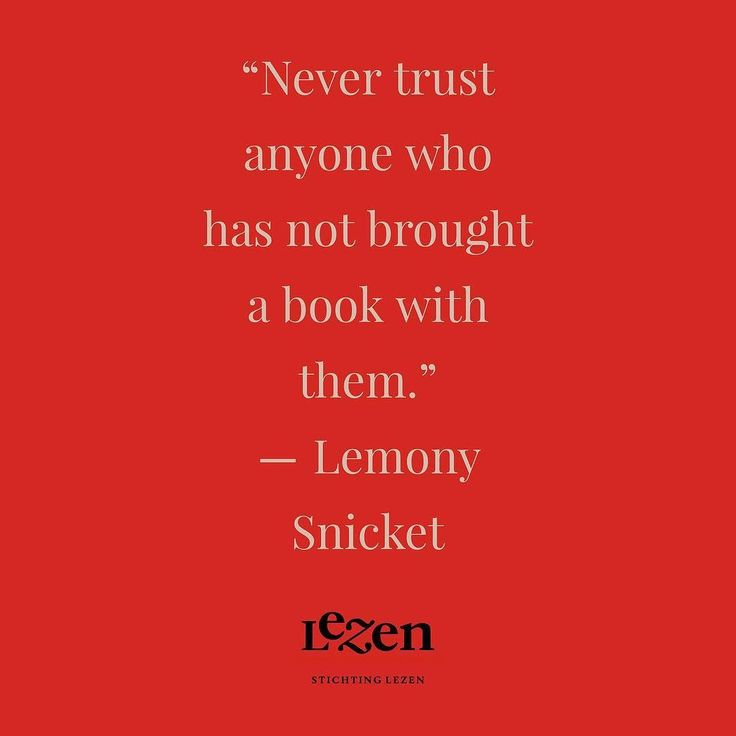 Never trust anyone who has not brought a book with them.  Lemony Snicket Horseradish