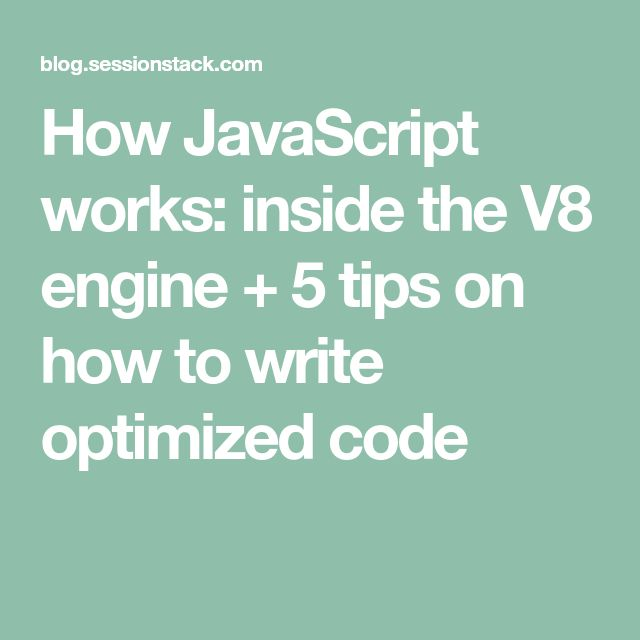 How JavaScript works: inside the V8 engine + 5 tips on how to write optimized code