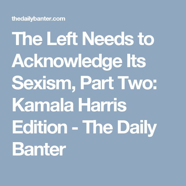 The Left Needs to Acknowledge Its Sexism, Part Two: Kamala Harris Edition - The Daily Banter