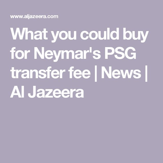 What you could buy for Neymar's PSG transfer fee |  News | Al Jazeera