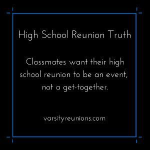 Classmates want their high school reunion to be an event, not a get-together.  varsityreunions.com