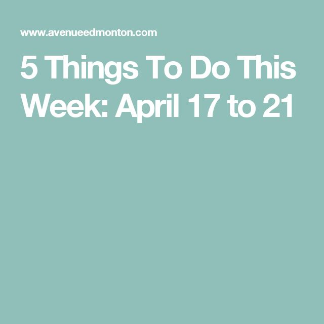 5 Things To Do This Week: April 17 to 21