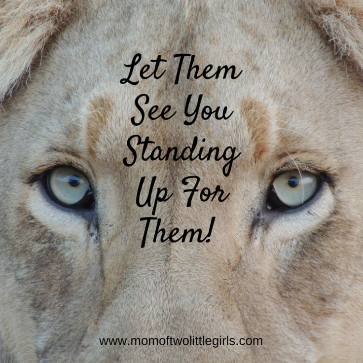 Let Them See You Standing Up For Them.  #lionessmama #believeinthem #momofgirls #stronggirls #brave #fearless #bullying #standup #trustthem