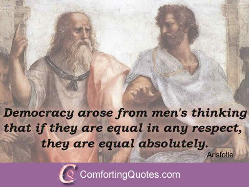 """Aristotle Quotes on Democracy """"Democracy arose from men's thinking that if they are equal in any respect, they are equal absolutely."""""""