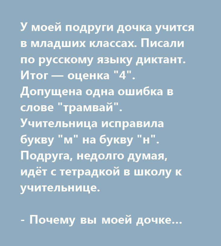 """У моей подруги дочка учится в младших классах. Писали по русскому языку диктант. Итог — оценка """"4"""". Допущена одна ошибка в слове """"трамвай"""". Учительница исправила букву """"м"""" на букву """"н"""". Подруга, недолго думая, идёт с тетрадкой в школу к учительнице.   - Почему вы моей дочке по диктанту поставили """"4""""?   Училка:   - Она слово """"трамвай"""" написала неправильно. Разве вы не видите?   - А разве пишется """"траНвай""""?   - Ну конечно! Проверочное слово """"транспорт""""…"""