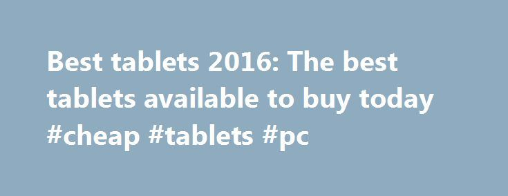Best tablets 2016: The best tablets available to buy today #cheap #tablets #pc http://tablet.remmont.com/best-tablets-2016-the-best-tablets-available-to-buy-today-cheap-tablets-pc/  Best tablets 2016: The best tablets available to buy today So you're looking for a new tablet? If you're looking for the best tablet of 2016, then you've come to the right place. We will guide you through the hottest 7-inch and larger slabs available today, in order to help you reach a decision on […]
