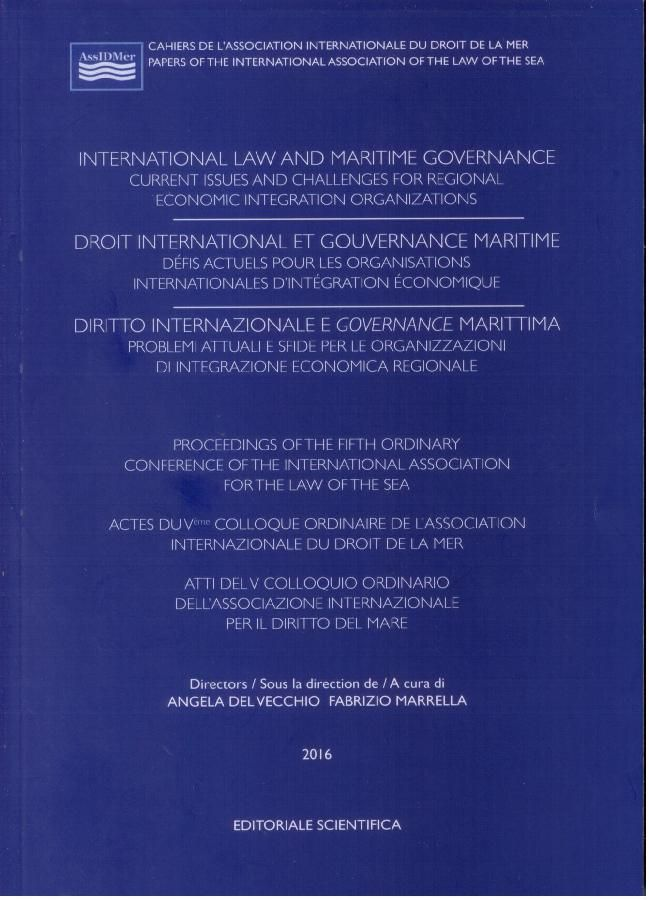 Association internationale du Droit de la Mer. Colloque (5º. 2014. Venecia).   International law and maritime governance : current issues and challenges for regional economic integration organizations : proceedings of the fifth ordinary Conference of the International association for the law of the sea.   Editoriale Scientifica, 2016
