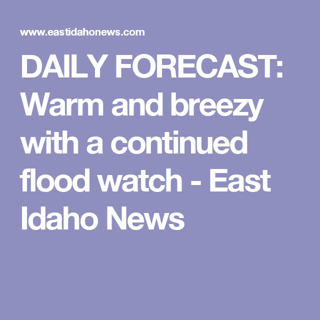 DAILY FORECAST: Warm and breezy with a continued flood watch - East Idaho News