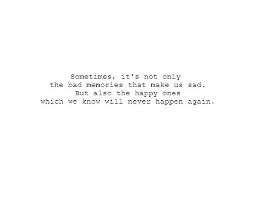 sometimes it's not the sad memories that make us sad, but also the happy ones which we know will never happen again