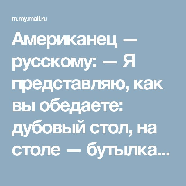Американец — русскому: — Я представляю, как вы обедаете: дубовый стол, на столе — бутылка водки, черный хлеб, селедка, лук,... • Неприличные Анекдоты (18+) - Мой Мир@Mail.ru