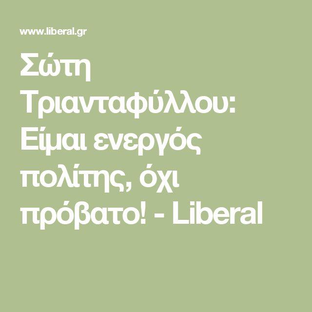 Σώτη Τριανταφύλλου: Είμαι ενεργός πολίτης, όχι πρόβατο! - Liberal