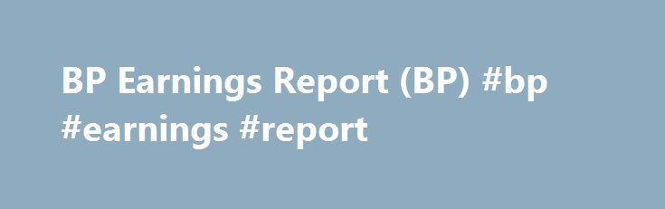 BP Earnings Report (BP) #bp #earnings #report http://earnings.remmont.com/bp-earnings-report-bp-bp-earnings-report-3/  #bp earnings report # BP Earnings Report (BP) BP Plc (BP ) shares dropped in early European trading as of 8:35 a.m. EST after a disappointing second-quarter earnings report. Gulf Oil Spill The oil giant said its replacement-cost loss, a measure used in the oil industry to account for oil price fluctuations, was $2.25 billion, compared to a loss of $6.27 billion in 2015. The…