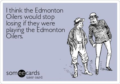 I think the Edmonton Oilers would stop losing if they were playing the Edmonton Oilers.