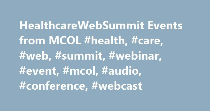 HealthcareWebSummit Events from MCOL #health, #care, #web, #summit, #webinar, #event, #mcol, #audio, #conference, #webcast http://fiji.nef2.com/healthcarewebsummit-events-from-mcol-health-care-web-summit-webinar-event-mcol-audio-conference-webcast/  # Attendees: Click here for information on accessing your event(s). Ready to register? register on-line. call 209.577.4888, or download a registration form you can fax or mail. Miss an event? Browse past events and order recordings of the…