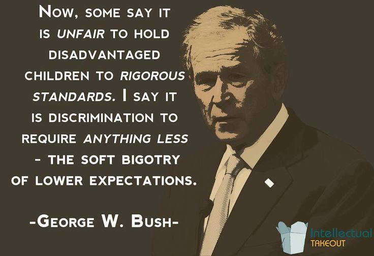 George W Bush quote The soft bigotry of low expectations!!!!! Love that quote