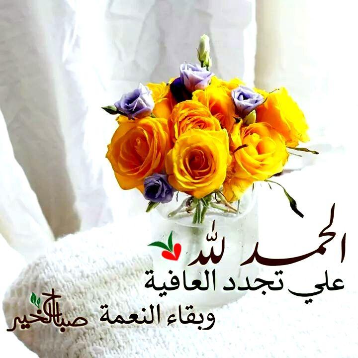 الحمد لله على تجدد العافية و بقاء النعمة صباح الخير Beautiful Morning Messages Beautiful Flower Arrangements Islamic Paintings