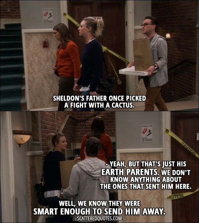Quote from The Big Bang Theory 10x08 │  Leonard Hofstadter: Sheldon's father once picked a fight with a cactus. Penny Hofstadter: Yeah, but that's just his Earth parents. We don't know anything about the ones that sent him here. Leonard Hofstadter: Well, we know they were smart enough to send him away.