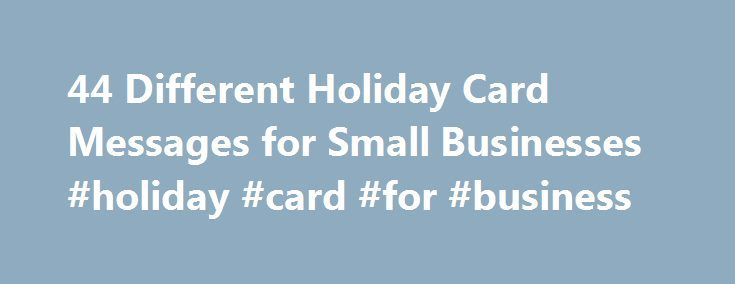 44 Different Holiday Card Messages for Small Businesses #holiday #card #for #business http://chicago.remmont.com/44-different-holiday-card-messages-for-small-businesses-holiday-card-for-business/  # 44 Different Holiday Card Messages for Small Businesses November 22, 2010 Jennifer Bourn Updated: December 14, 2016 The time of year all business owners must decide how to show clients and customers they care and appreciate their business. It is the season of the holiday card!. Whether you choose…