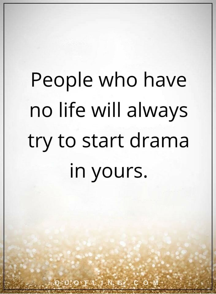 drama quotes People who have no life will always try to start drama in yours.