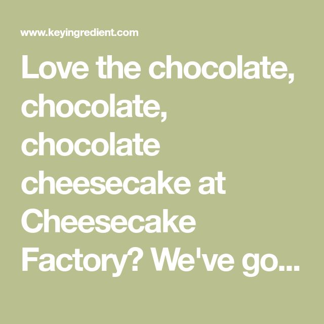 Love the chocolate, chocolate, chocolate cheesecake at Cheesecake Factory? We've got the recipe! Might take a while, but worth the effort for a special occasion, or just when you are craving chocolate cheesecake.