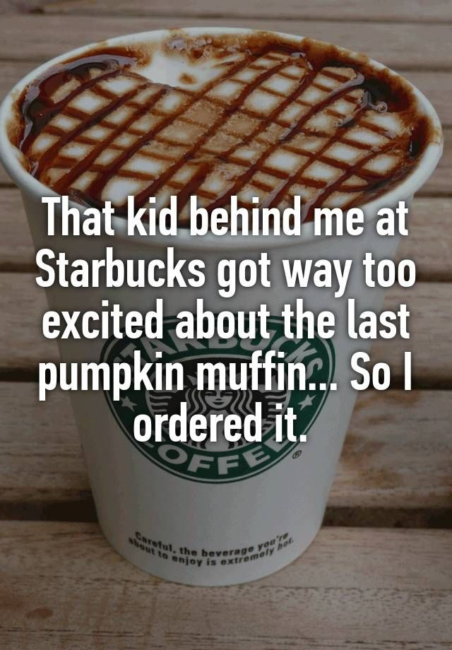 """That kid behind me at Starbucks got way too excited about the last pumpkin muffin... So I ordered it. """