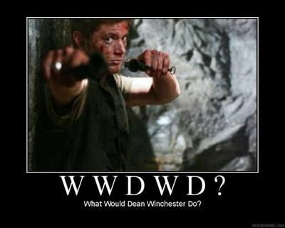 "Whenever your in trouble just ask yourself ""what would Dean Winchester do?"""