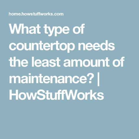 What type of countertop needs the least amount of maintenance? | HowStuffWorks