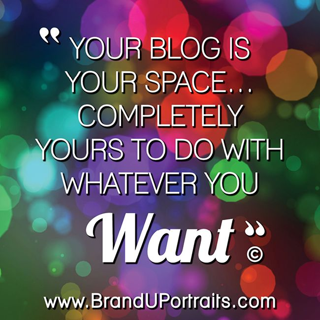 """Your blog is your space . . . completely yours to do with whatever you want."" www.branduportraits.com"