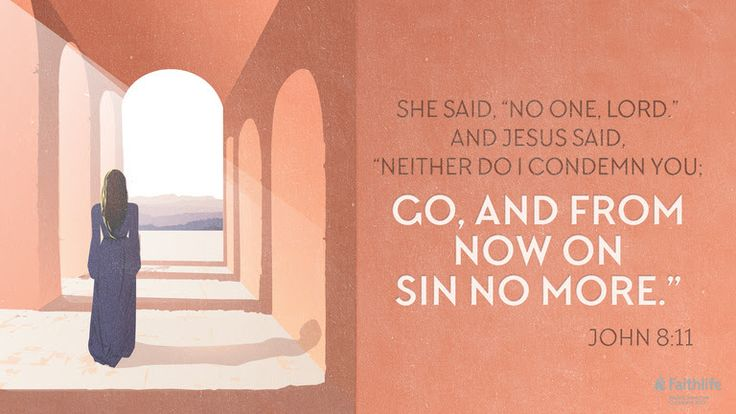 """She said, """"No one, Lord."""" And Jesus said, """"Neither do I condemn you; go, and from now on sin no more."""" John 8:11 ESV"""