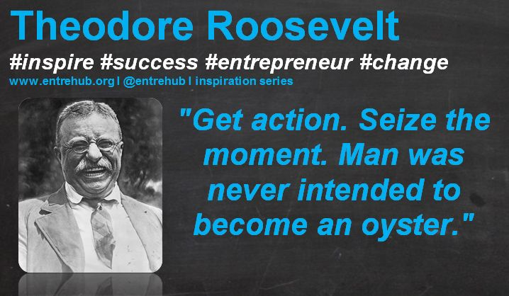 """""""Get action. Seize the moment. Man was never intended to become an oyster."""" #TheodoreRoosevelt #inspiration #quotes for #entrepreneurs #startup #Business & #smallbusiness www.entrehub.org  #entrehub #leanstartup"""