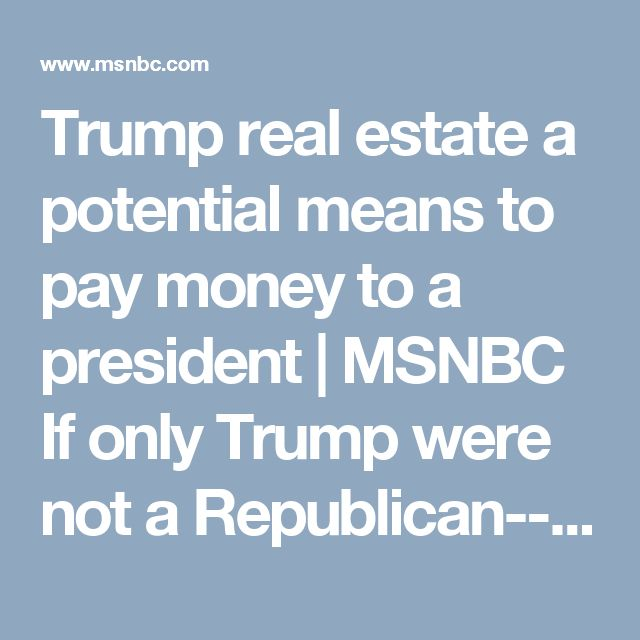 Trump real estate a potential means to pay money to a president | MSNBC  If only Trump were not a Republican--then they might actually care. As is, some of the money could end up in RNC coffers, which Republicans would LOVE, so they won't do anything. Party before country and all....