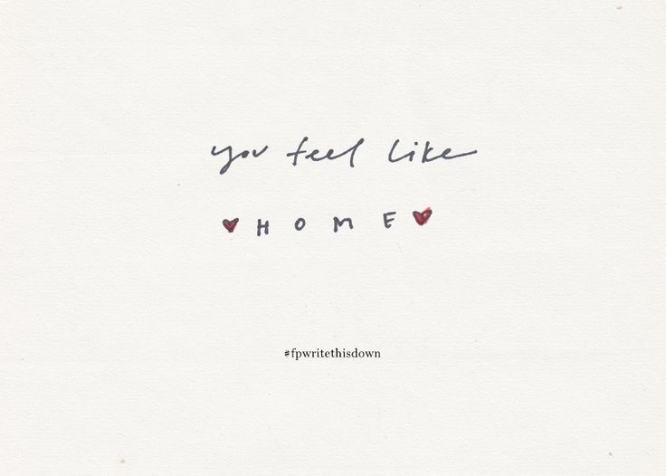 You feel like home