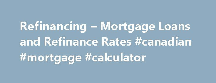 Refinancing – Mortgage Loans and Refinance Rates #canadian #mortgage #calculator http://money.remmont.com/refinancing-mortgage-loans-and-refinance-rates-canadian-mortgage-calculator/  #mortgage refinancing rates # 1. Struggling with high monthly payments? If mortgage payments are looming over monthly budgets, refinancing can help and provide a safe and secure fix. There are many options to chose from in order to relieve the stress of high monthly payments: Capitalize on rates and refinance…