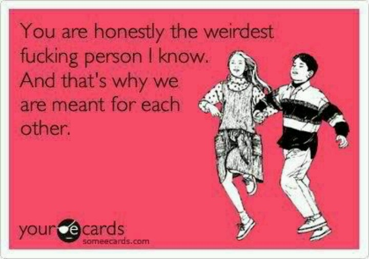 That's what life's about, finding that one person who isn't creeped out by your weirdness but instead knows how to throw it back at you! :)Life, Laugh, Best Friends, Quotes, Funny, True, Ecards, E Cards, Weirdest Personalized