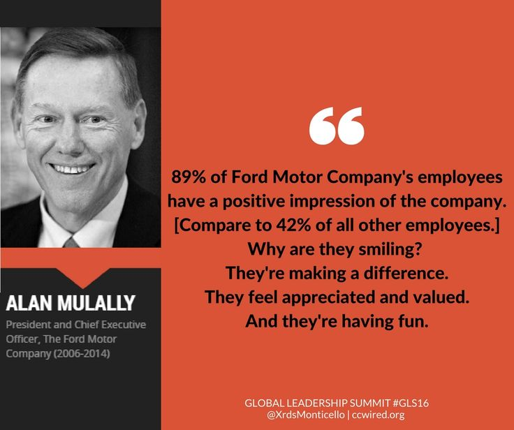 """89% of Ford Motor Company's employees have a positive impression of the company. [Compare to 42% of all other employees at all other companies.] Why are they smiling? They're making a difference. They feel appreciated and valued. And they're having fun."" -- Alan Mulally #GLS16  Global Leadership Summit GLS16, Ford Motor Company, Crossroads Church of Monticello, leadership quotes, inspirational quotes, satisfaction, morale, work culture, team culture, participation goals, people first"