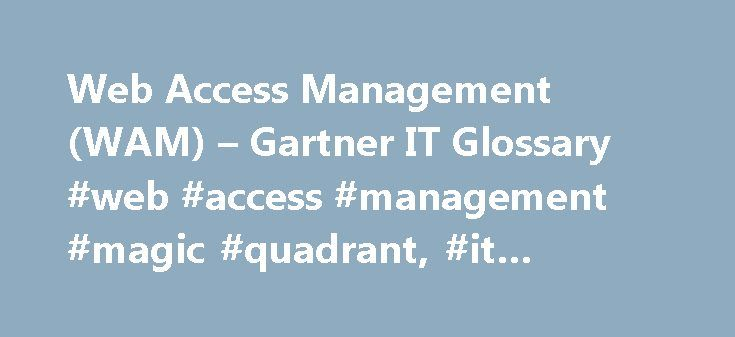 Web Access Management (WAM) – Gartner IT Glossary #web #access #management #magic #quadrant, #it #glossary http://zambia.remmont.com/web-access-management-wam-gartner-it-glossary-web-access-management-magic-quadrant-it-glossary/  # Web access management (WAM) offers integrated identity and access management for Web-based applications. Initial implementations focused on external user access. However, the growing use of portals for employee access is also driving demand for WAM solutions. Most…