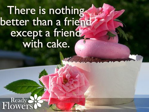 There is nothing better than a friend, except a friend with cake.