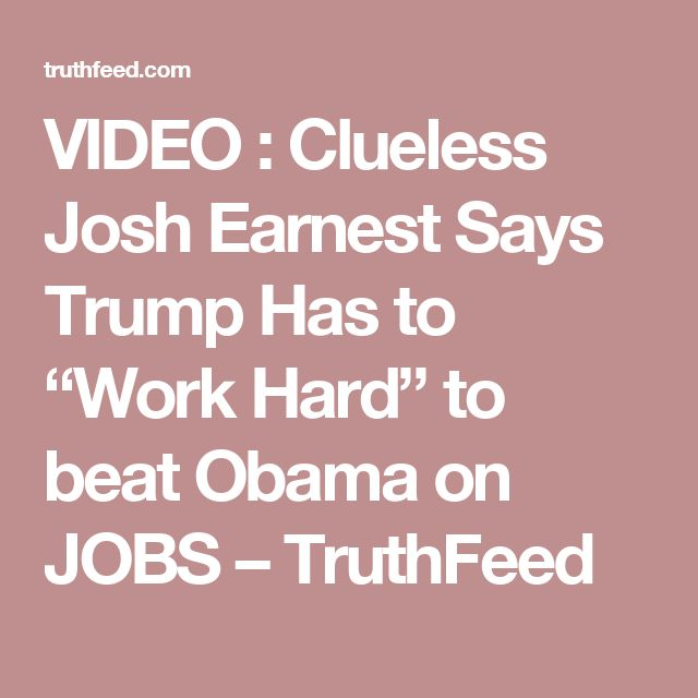 "VIDEO : Clueless Josh Earnest Says Trump Has to ""Work Hard"" to beat Obama on JOBS – TruthFeed"