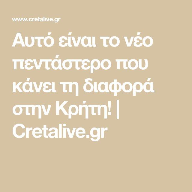 Αυτό είναι το νέο πεντάστερο που κάνει τη διαφορά στην Κρήτη! | Cretalive.gr