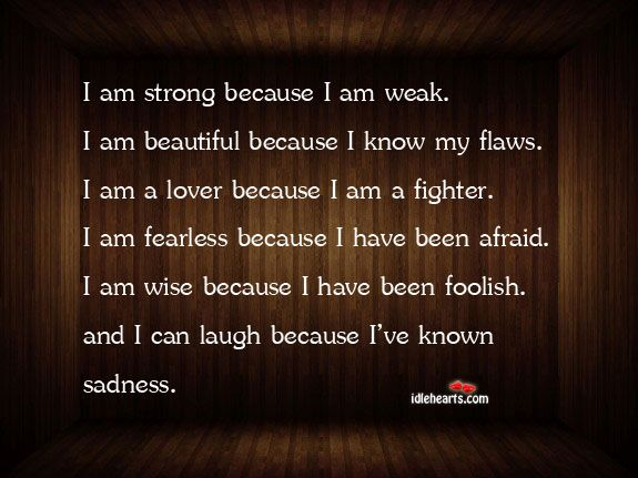 I Am Strong Because I Am Weak. I Am Beautiful Because ...