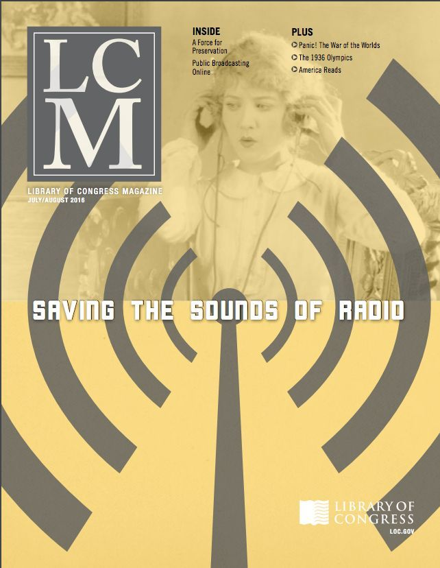 """Library of Congress Magazine (LCM) Vol. 5 No. 4: July-Aug. 2016 The Library is working to identify important American radio broadcasts for preservation. Also, we look back at Orson Welles' """"War of the Worlds"""" broadcast,the 1936 Olympics and more"""