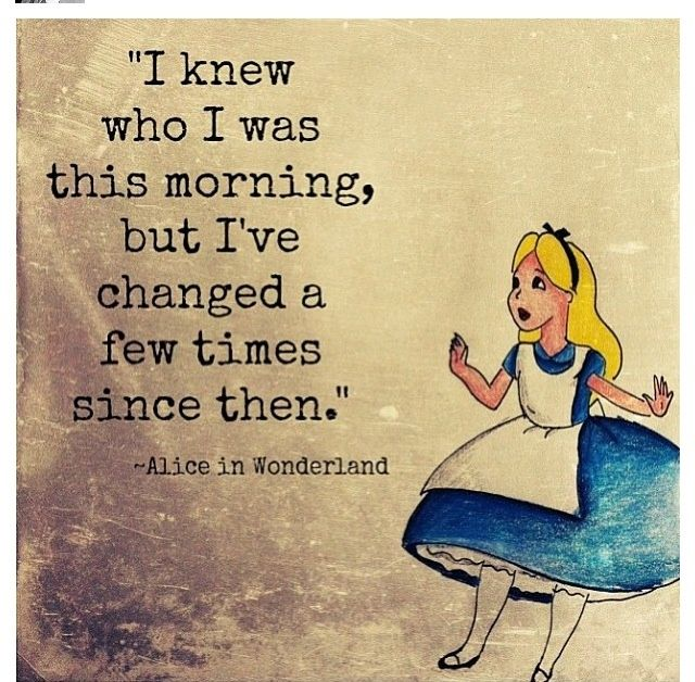 I knew who I was this morning, but I've changed a few times since then. -Alice in Wonderland