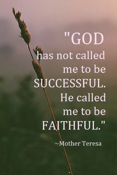God has not called me to be successful... --Mother Teresa