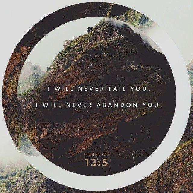 Hebrews 13:5  I will never fail you.
