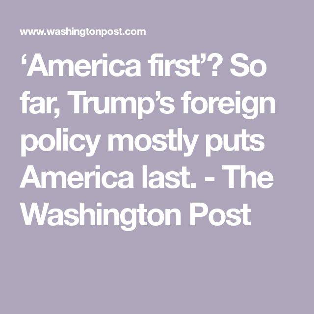 'America first'? So far, Trump's foreign policy mostly puts America last. - The Washington Post