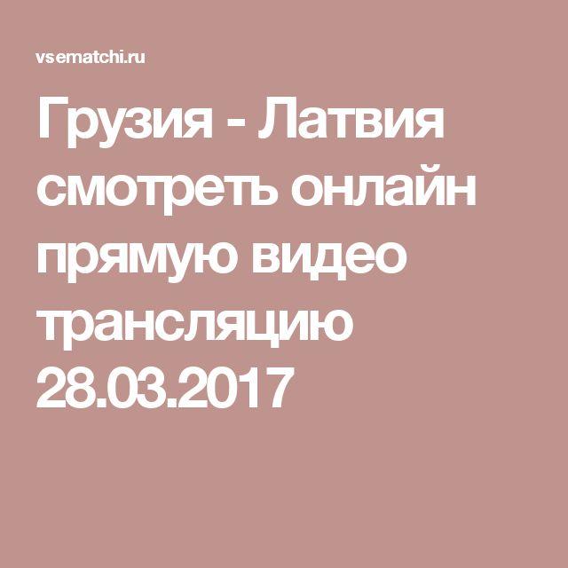 Грузия - Латвия смотреть онлайн прямую видео трансляцию 28.03.2017